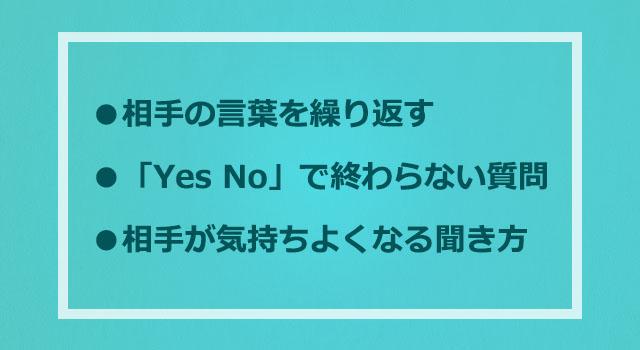 ・相手の言葉を繰り返す・「Yes No」で終わらない質問・相手が気持ちよくなる聞き方